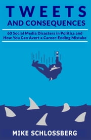 Tweets and Consequences - 60 Social Media Disasters and How You Can Avoid a Career-Ending Mistake ebook by Michael Schlossberg