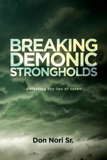 Breaking Demonic Strongholds: Defeating the Lies of Satan ebook by Don Nori