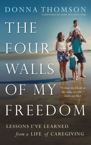The Four Walls of My Freedom - Lessons I've Learned from a Life of Caregiving ebook by Donna Thomson,John Ralston Saul
