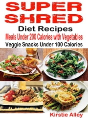 Super Shred Diet Recipes - Meals Under 200 Calories with Vegetables: Veggie Snacks Under 100 Calories ebook by Kirstie Alley