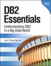 DB2 Essentials - Understanding DB2 in a Big Data World ebook by Raul F. Chong,Clara Liu
