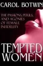 Tempted Women - The Passions, Perils, and Agonies of Female Infidelity ebook by Carol Botwin