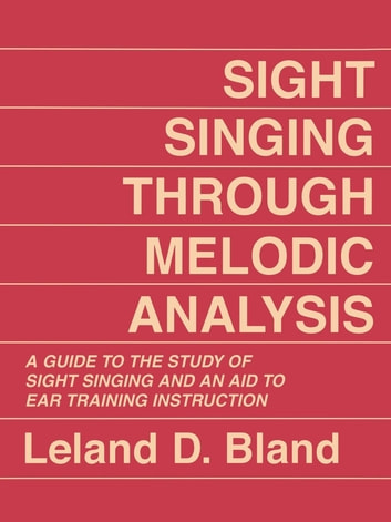 Sight Singing Through Melodic Analysis - A Guide to the Study of Sight Singing and an Aid to Ear Training Instruction ebook by Leland D. Bland