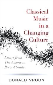 Classical Music in a Changing Culture - Essays from The American Record Guide ebook by Donald Vroon