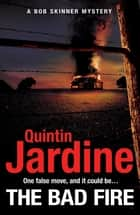 The Bad Fire (Bob Skinner series, Book 31) - A shocking murder case brings danger too close to home for ex-cop Bob Skinner in this gripping Scottish crime thriller eBook by Quintin Jardine