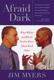 Afraid of the Dark - What Whites and Blacks Need to Know about Each Other ebook by Jim Myers,Jesse Jackson
