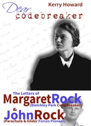 Dear Codebreaker - The Letters of Margaret Rock (Bletchley Park Codebreaker) & John Rock (Parachute and Glider Forces Pioneer) ebook by Kerry Howard