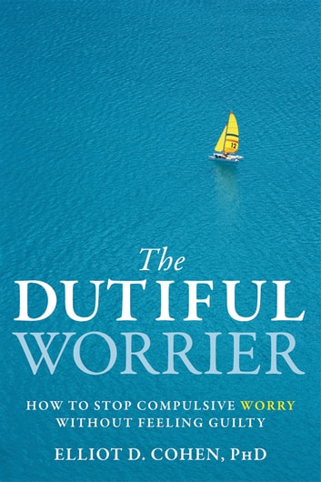 The Dutiful Worrier - How to Stop Compulsive Worry Without Feeling Guilty ebook by Elliot D. Cohen, PhD