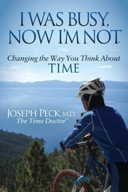 I Was Busy Now I'm Not - Changing the Way You Think About Time ebook by Joseph Peck, M.D.