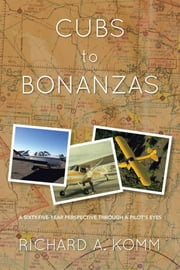 Cubs to Bonanzas - A Sixty-Five-Year Perspective Through a Pilot'S Eyes ebook by Richard A. Komm