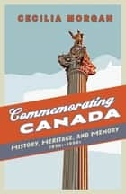 Commemorating Canada - History, Heritage, and Memory, 1850s-1990s ebook by Cecilia Morgan