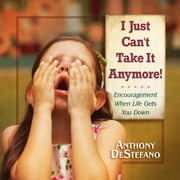 I Just Can't Take It Anymore! - Encouragement When Life Gets You Down ebook by Anthony DeStefano