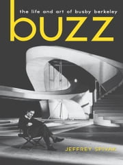 Buzz - The Life and Art of Busby Berkeley ebook by Jeffrey Spivak