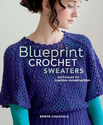 Blueprint Crochet Sweaters - Techniques for Custom Construction ebook by Robyn Chachula