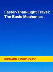 Faster-Than-Light Travel: The Basic Mechanics ebook by Richard Lighthouse
