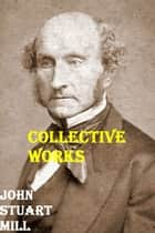 The Collected Works of John Stuart Mill eBook by John Stuart Mill