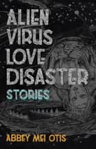 Alien Virus Love Disaster - Stories ebook by Abbey Mei Otis