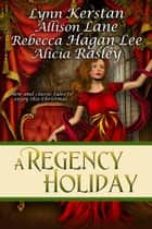 A Regency Holiday ebook by Lynn Kerstan, Alicia Rasley, Allison Lane, Rebecca Hagan Lee
