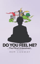 DO YOU FEEL ME? - …The Mind Unleashed… ebook by REM CONWAY