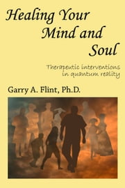 Healing Your Mind and Soul: Therapeutic Interventions in Quantum Reality ebook by Garry Flint