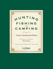 Hunting, Fishing, and Camping - 100th Anniversary Edition ebook by Leon Leonwood Bean,Bill Gorman
