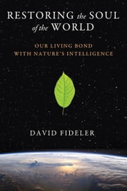 Restoring the Soul of the World - Our Living Bond with Nature's Intelligence ebook by David Fideler