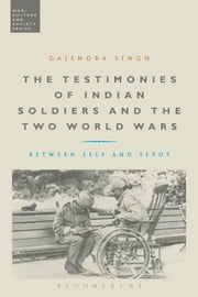 The Testimonies of Indian Soldiers and the Two World Wars - Between Self and Sepoy ebook by Dr Gajendra Singh