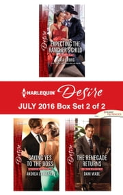 Harlequin Desire July 2016 - Box Set 2 of 2 - Expecting the Rancher's Child\Saying Yes to the Boss\The Renegade Returns ebook by Sara Orwig,Andrea Laurence,Dani Wade