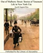 Out of Mulberry Street: Stories of Tenement Life in New York City ebook by Jacob August Riis