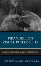 Pirandello's Visual Philosophy - Imagination and Thought across Media ebook by Lisa Sarti, Michael Subialka, Daniela Bini,...