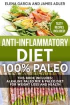 Anti-Inflammatory Diet: 100% Paleo: This Book Includes: Alkaline Paleo Mix & Paleo Diet for Weight Loss and Health - Clean Eating, Nutrition, #1 ebook by Elena Garcia, James Adler