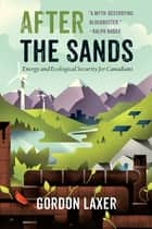 After the Sands - Energy and Ecological Security for Canadians ebook by Gordon Laxer