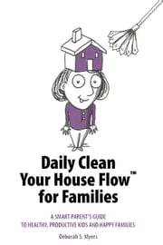 Daily Clean Your House Flow for Families: A Smart Parent's Guide to Healthy, Productive Kids and Happy Families ebook by Deborah S. Myers