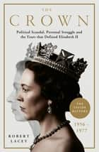 The Crown - The Official History Behind the Hit NETFLIX Series: Political Scandal, Personal Struggle and the Years that Defined Elizabeth II, 1956-1977 ebook by Robert Lacey