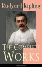 The Complete Works of Rudyard Kipling (Illustrated) - 5 Novels & 440+ Short Stories, Complete Poetry, Historical Military Works and Autobiographical Writings (Kim, The Jungle Book, The Man Who Would Be King, Land and Sea Tales, Captain Courageous…) ebook by Rudyard Kipling, John Lockwood Kipling, Joseph M. Gleeson