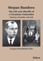 Stepan Bandera: The Life and Afterlife of a Ukrainian Nationalist - Fascism, Genocide, and Cult ebook by Grzegorz Rossolinski