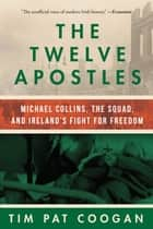 The Twelve Apostles - Michael Collins, the Squad, and Ireland's Fight for Freedom ebook by Tim Pat Coogan