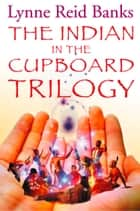 The Indian in the Cupboard Trilogy ebook by Lynne Reid Banks
