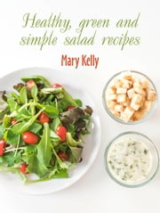 Healthy, Green And Simple Salad Recipes ebook by Mary Kelly