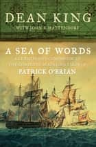 A Sea of Words - A Lexicon and Companion to the Complete Seafaring Tales of Patrick O'Brian ebook by Dean King, John B. Hattendorf