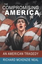 The Compromising of America - An American Tragedy ebook by Richard McKenzie Neal