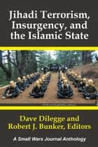 Jihadi Terrorism, Insurgency, and the Islamic State - A Small Wars Journal Anthology ebook by Robert Bunker, Dave Dilegge