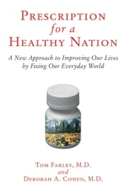 Prescription for a Healthy Nation - A New Approach to Improving Our Lives by Fixing Our Everyday World ebook by Deb Cohen,Tom Farley, M.D.