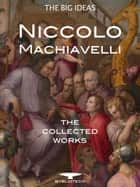 Niccolò Machiavelli: The Collected Works - The Prince, The Art of War, The Discourses, The History of Florence and more ebook by Niccolò Machiavelli