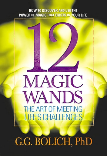 12 Magic Wands - The Art of Meeting Life's Challenges ebook by G. G. Bolich
