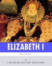 British Legends: The Life and Legacy of Queen Elizabeth I ebook by Charles River Editors