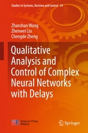 Qualitative Analysis and Control of Complex Neural Networks with Delays ebook by Zhanshan Wang,Zhenwei Liu,Chengde Zheng