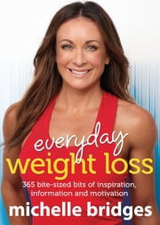 Everyday Weight Loss: 365 bite-sized bits of inspiration, information and motivation - 365 Bite-Sized Bits Of Inspiration, Information ebook by Michelle Bridges