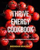 Thrive Energy Cookbook - 150 Functional Plant-based Whole Food Recipes ebook by Brendan Brazier