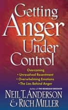 Getting Anger Under Control ebook by Neil T. Anderson, Rich Miller